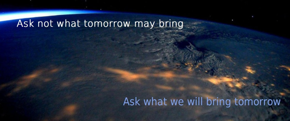 ask-not-what-tomorrow-may-bring-ask-what-we-will-bring-tomorrow